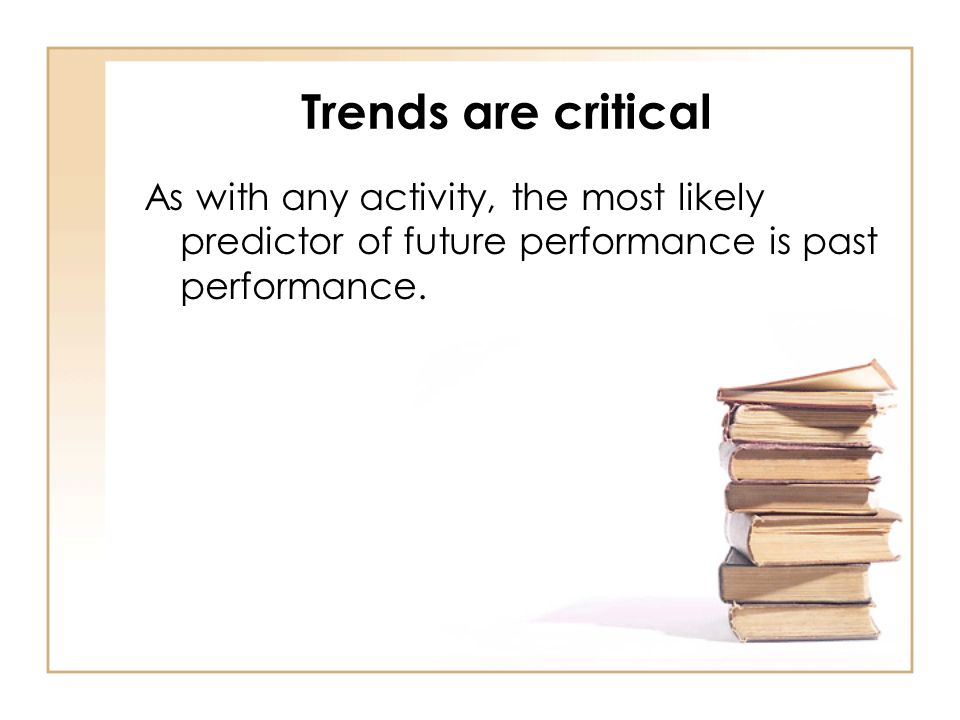 Trends are critical As with any activity, the most likely predictor of future performance is past performance.
