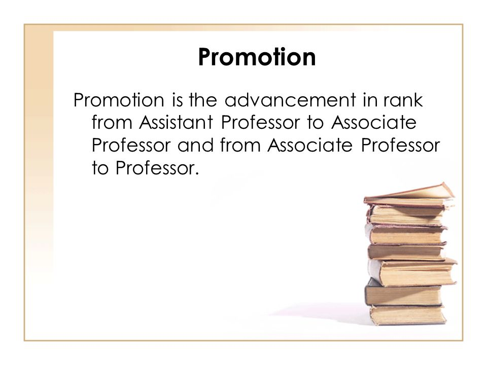 Promotion Promotion is the advancement in rank from Assistant Professor to Associate Professor and from Associate Professor to Professor.