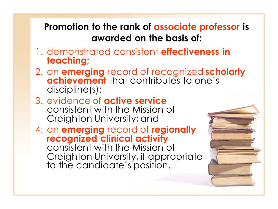 Promotion to the rank of associate professor is awarded on the basis of: 1.demonstrated consistent effectiveness in teaching; 2.an emerging record of recognized scholarly achievement that contributes to ones discipline(s): 3.evidence of active service consistent with the Mission of Creighton University; and 4.an emerging record of regionally recognized clinical activity consistent with the Mission of Creighton University, if appropriate to the candidates position.