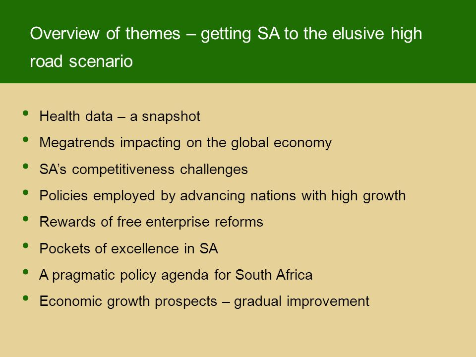 Health data – a snapshot Megatrends impacting on the global economy SAs competitiveness challenges Policies employed by advancing nations with high growth Rewards of free enterprise reforms Pockets of excellence in SA A pragmatic policy agenda for South Africa Economic growth prospects – gradual improvement Overview of themes – getting SA to the elusive high road scenario