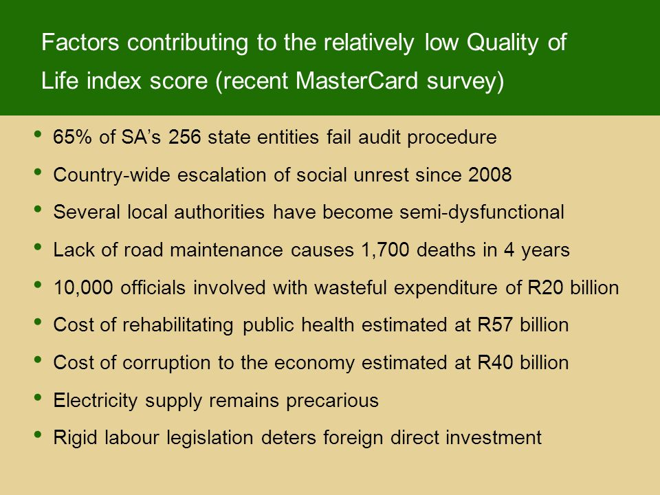 Factors contributing to the relatively low Quality of Life index score (recent MasterCard survey) 65% of SAs 256 state entities fail audit procedure Country-wide escalation of social unrest since 2008 Several local authorities have become semi-dysfunctional Lack of road maintenance causes 1,700 deaths in 4 years 10,000 officials involved with wasteful expenditure of R20 billion Cost of rehabilitating public health estimated at R57 billion Cost of corruption to the economy estimated at R40 billion Electricity supply remains precarious Rigid labour legislation deters foreign direct investment