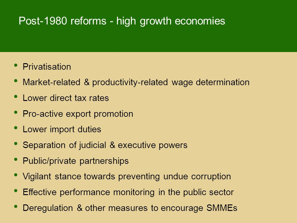 Privatisation Market-related & productivity-related wage determination Lower direct tax rates Pro-active export promotion Lower import duties Separation of judicial & executive powers Public/private partnerships Vigilant stance towards preventing undue corruption Effective performance monitoring in the public sector Deregulation & other measures to encourage SMMEs Post-1980 reforms - high growth economies
