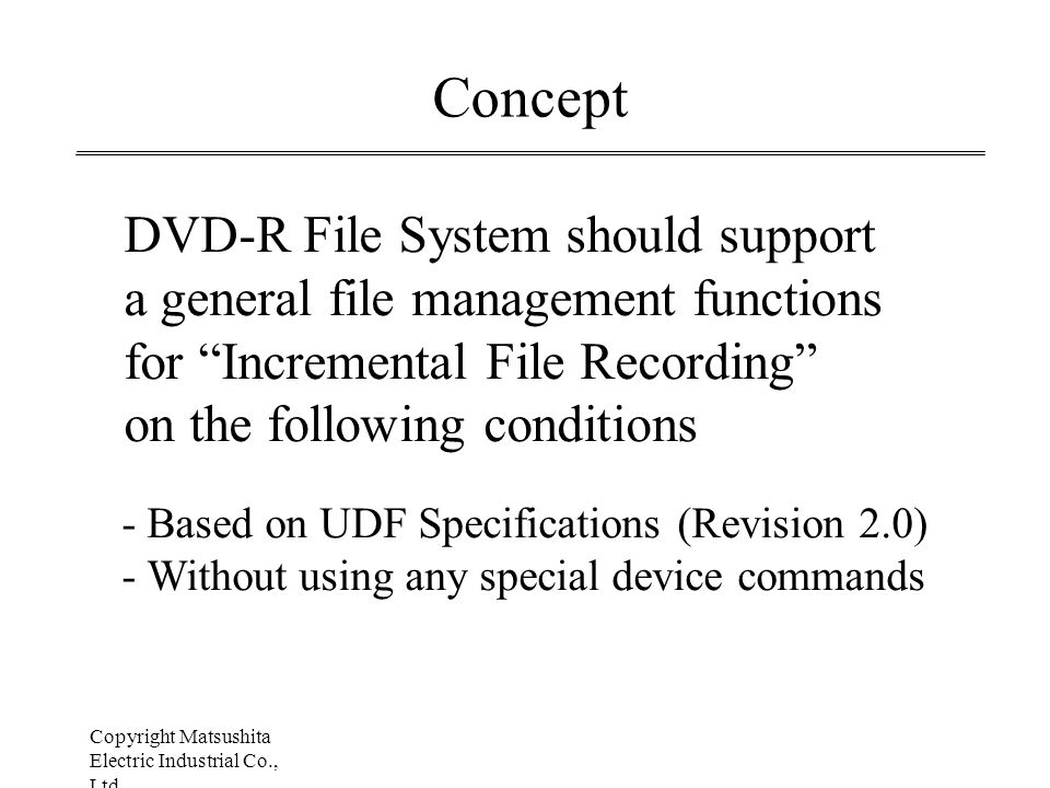 Copyright Matsushita Electric Industrial Co., Ltd July 24, 1998 Concept DVD-R File System should support a general file management functions for Incremental File Recording on the following conditions - Based on UDF Specifications (Revision 2.0) - Without using any special device commands