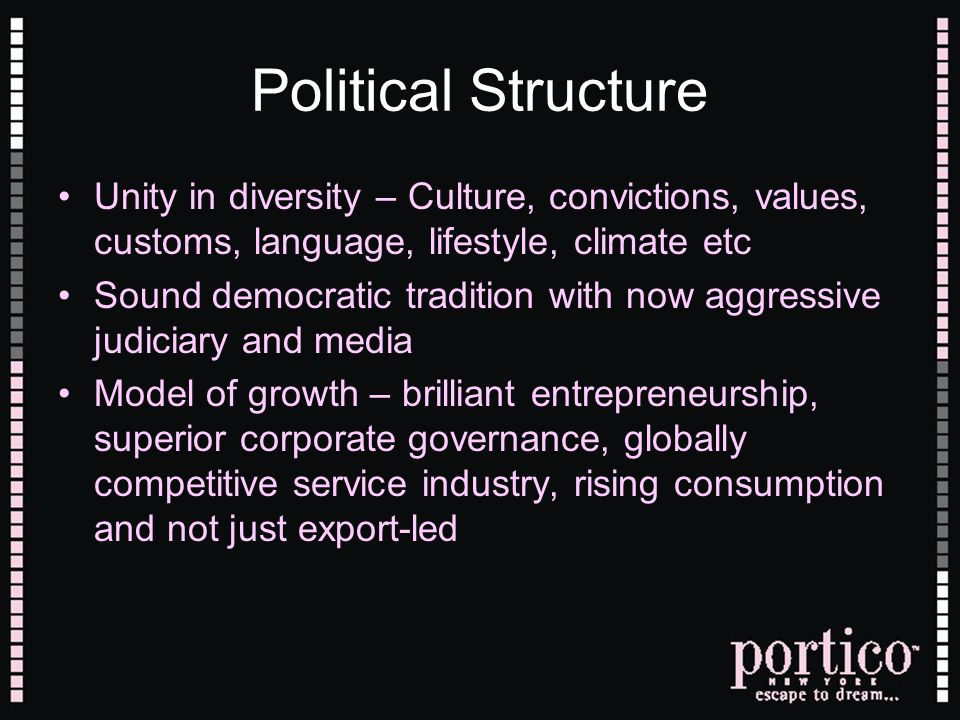 Political Structure Unity in diversity – Culture, convictions, values, customs, language, lifestyle, climate etc Sound democratic tradition with now aggressive judiciary and media Model of growth – brilliant entrepreneurship, superior corporate governance, globally competitive service industry, rising consumption and not just export-led