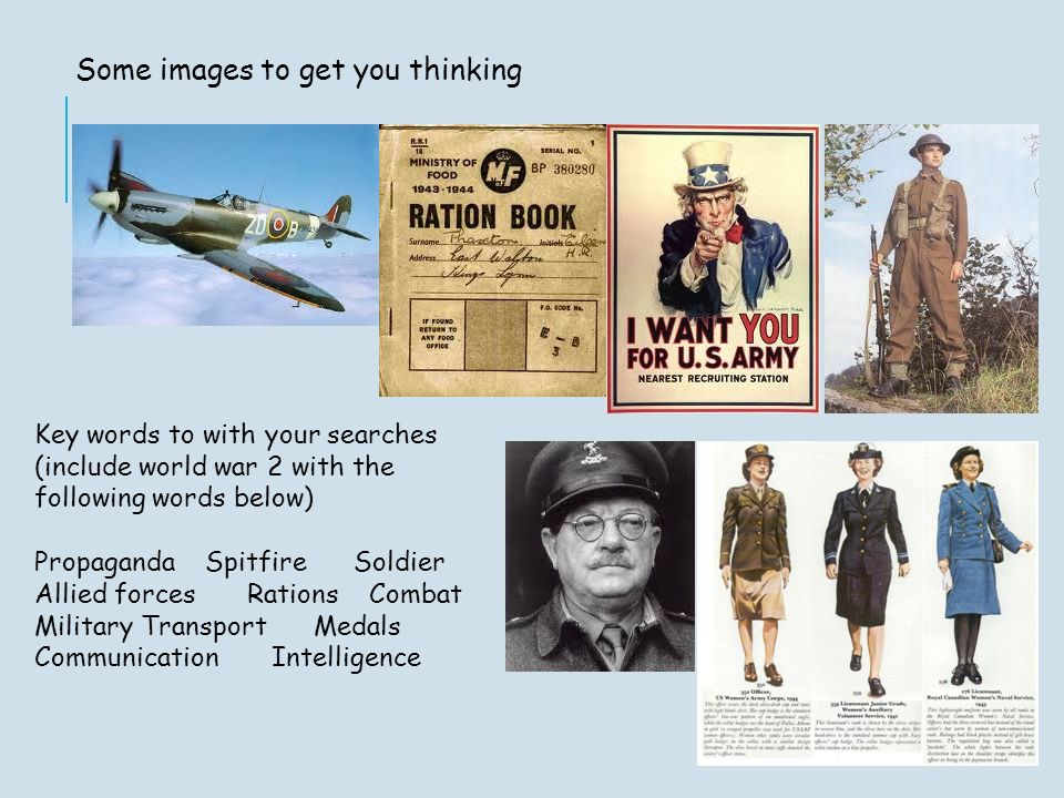 Some images to get you thinking Key words to with your searches (include world war 2 with the following words below) Propaganda SpitfireSoldier Allied forcesRations Combat MilitaryTransport Medals Communication Intelligence