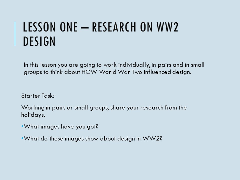 LESSON ONE – RESEARCH ON WW2 DESIGN In this lesson you are going to work individually, in pairs and in small groups to think about HOW World War Two influenced design.