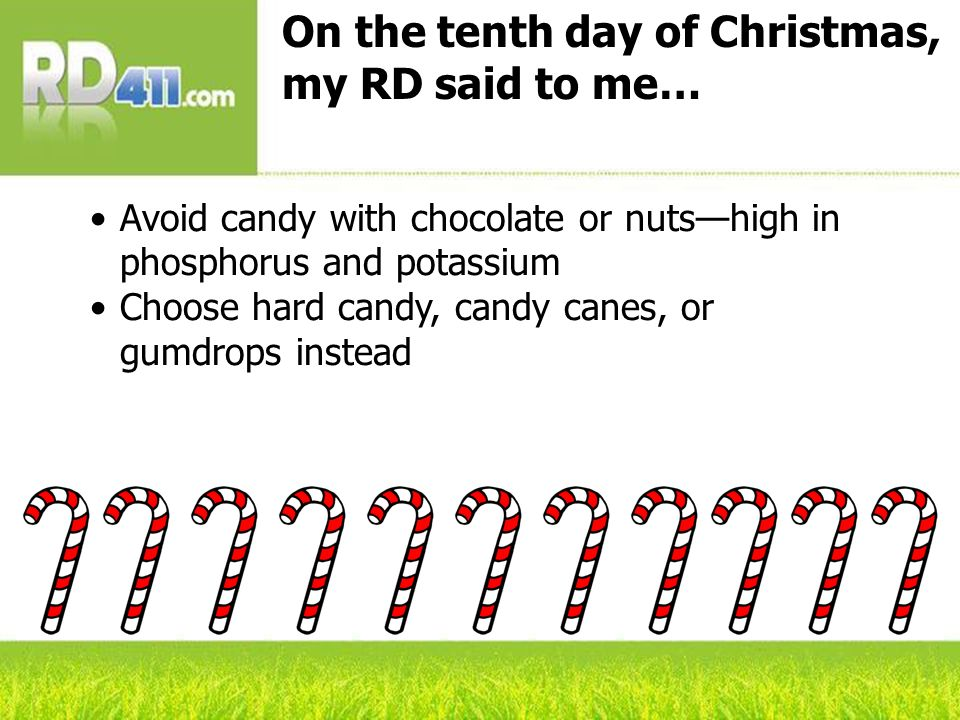 On the tenth day of Christmas, my RD said to me… Avoid candy with chocolate or nutshigh in phosphorus and potassium Choose hard candy, candy canes, or gumdrops instead