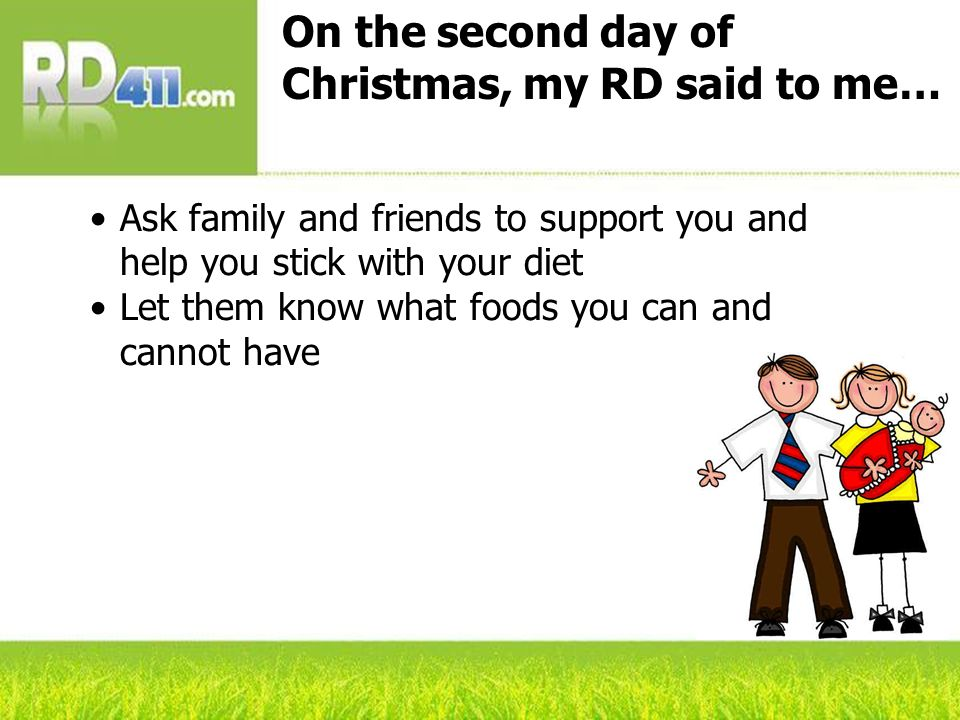 On the second day of Christmas, my RD said to me… Ask family and friends to support you and help you stick with your diet Let them know what foods you can and cannot have