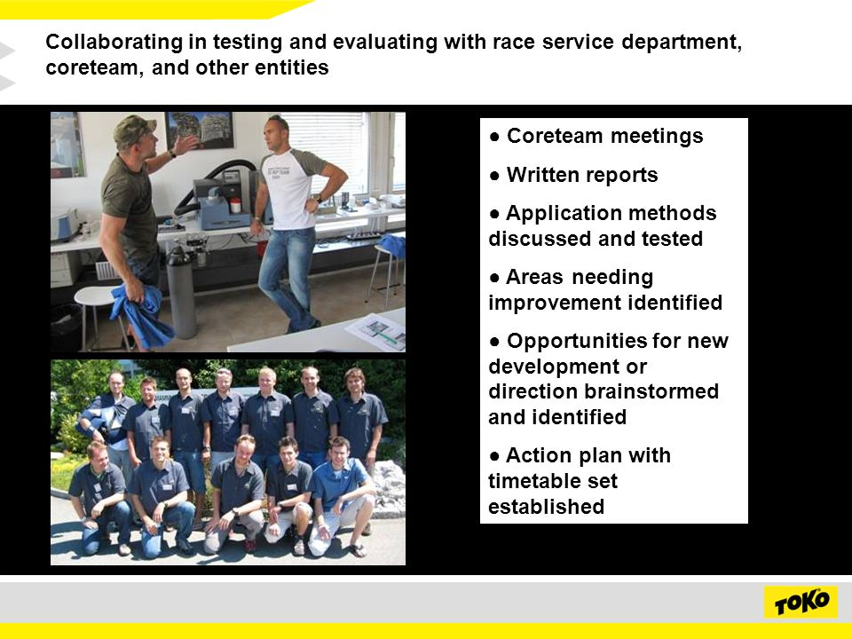 Collaborating in testing and evaluating with race service department, coreteam, and other entities Coreteam meetings Written reports Application methods discussed and tested Areas needing improvement identified Opportunities for new development or direction brainstormed and identified Action plan with timetable set established
