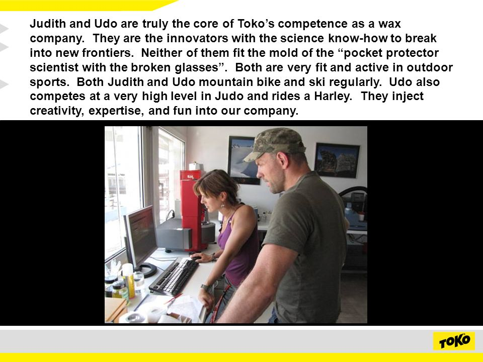 Judith and Udo are truly the core of Tokos competence as a wax company.