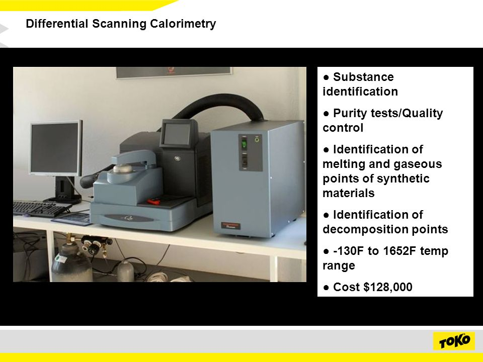 Differential Scanning Calorimetry Substance identification Purity tests/Quality control Identification of melting and gaseous points of synthetic materials Identification of decomposition points -130F to 1652F temp range Cost $128,000