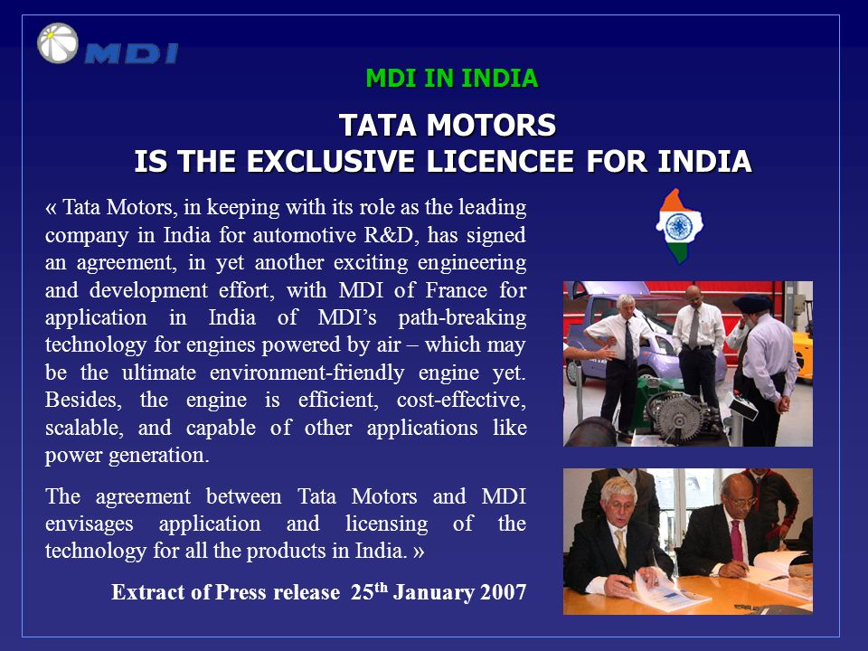 MDI IN INDIA TATA MOTORS TATA MOTORS IS THE EXCLUSIVE LICENCEE FOR INDIA IS THE EXCLUSIVE LICENCEE FOR INDIA « Tata Motors, in keeping with its role as the leading company in India for automotive R&D, has signed an agreement, in yet another exciting engineering and development effort, with MDI of France for application in India of MDIs path-breaking technology for engines powered by air – which may be the ultimate environment-friendly engine yet.