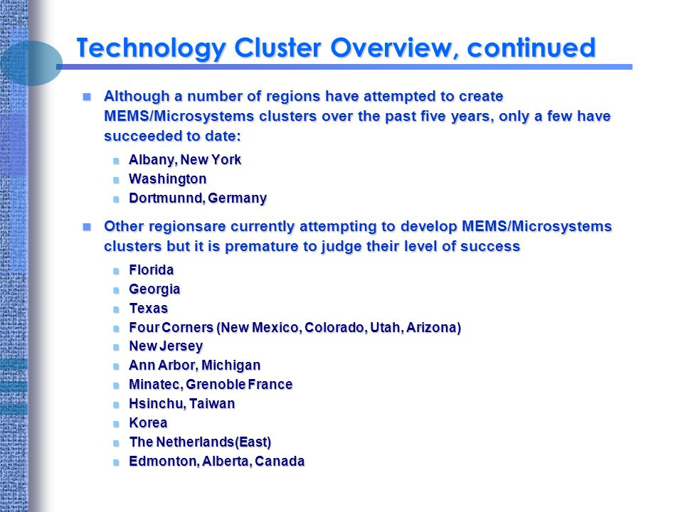 Technology Cluster Overview, continued Although a number of regions have attempted to create MEMS/Microsystems clusters over the past five years, only a few have succeeded to date: Although a number of regions have attempted to create MEMS/Microsystems clusters over the past five years, only a few have succeeded to date: n Albany, New York n Washington n Dortmunnd, Germany Other regionsare currently attempting to develop MEMS/Microsystems clusters but it is premature to judge their level of success Other regionsare currently attempting to develop MEMS/Microsystems clusters but it is premature to judge their level of success n Florida n Georgia n Texas n Four Corners (New Mexico, Colorado, Utah, Arizona) n New Jersey n Ann Arbor, Michigan n Minatec, Grenoble France n Hsinchu, Taiwan n Korea n The Netherlands(East) n Edmonton, Alberta, Canada