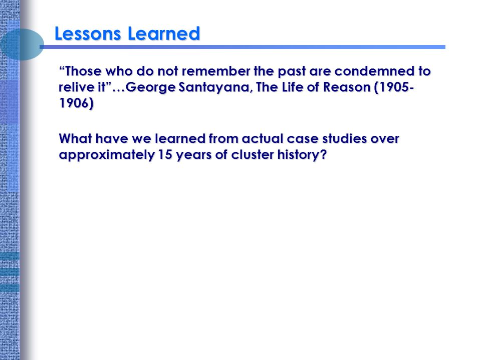 Lessons Learned Those who do not remember the past are condemned to relive it…George Santayana, The Life of Reason ( ) What have we learned from actual case studies over approximately 15 years of cluster history