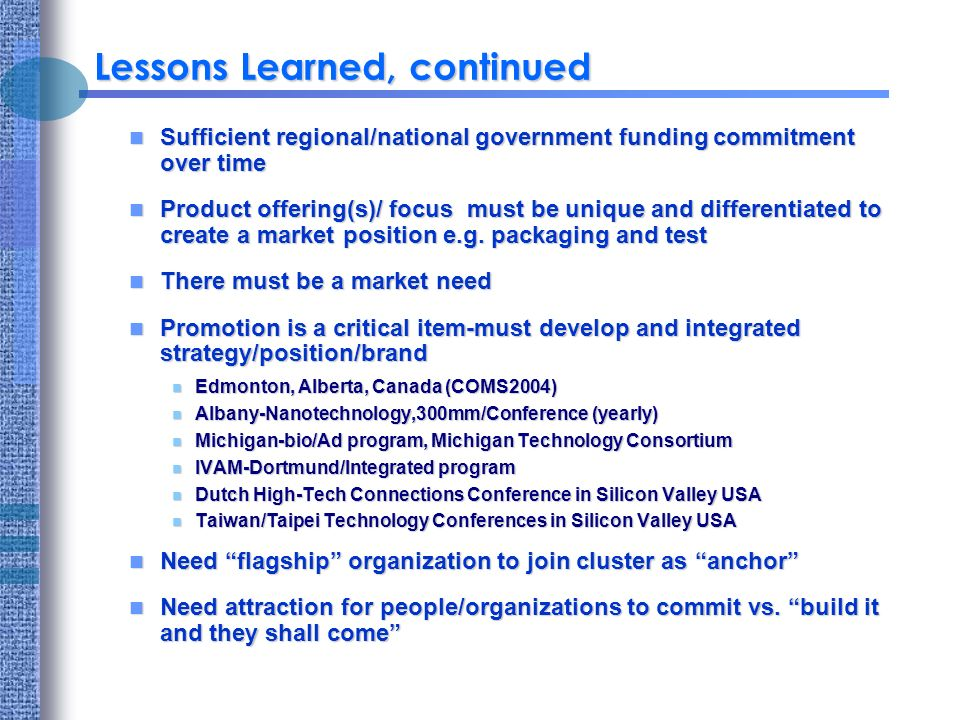 Lessons Learned, continued Sufficient regional/national government funding commitment over time Sufficient regional/national government funding commitment over time Product offering(s)/ focus must be unique and differentiated to create a market position e.g.