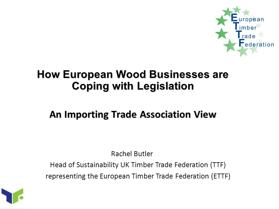 How European Wood Businesses are Coping with Legislation An Importing Trade Association View Rachel Butler Head of Sustainability UK Timber Trade Federation (TTF) representing the European Timber Trade Federation (ETTF)
