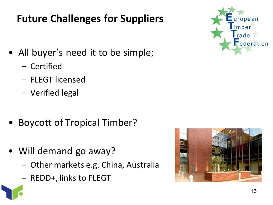 13 Future Challenges for Suppliers All buyers need it to be simple; –Certified –FLEGT licensed –Verified legal Boycott of Tropical Timber.