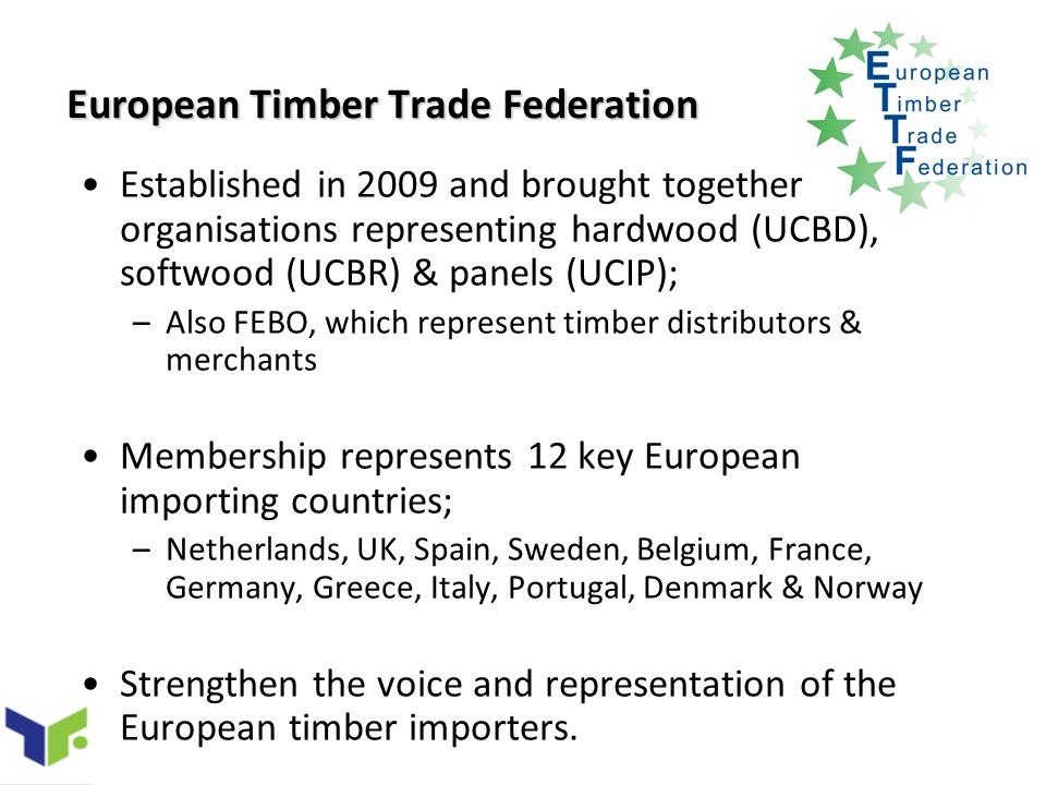 European Timber Trade Federation Established in 2009 and brought together organisations representing hardwood (UCBD), softwood (UCBR) & panels (UCIP); –Also FEBO, which represent timber distributors & merchants Membership represents 12 key European importing countries; –Netherlands, UK, Spain, Sweden, Belgium, France, Germany, Greece, Italy, Portugal, Denmark & Norway Strengthen the voice and representation of the European timber importers.