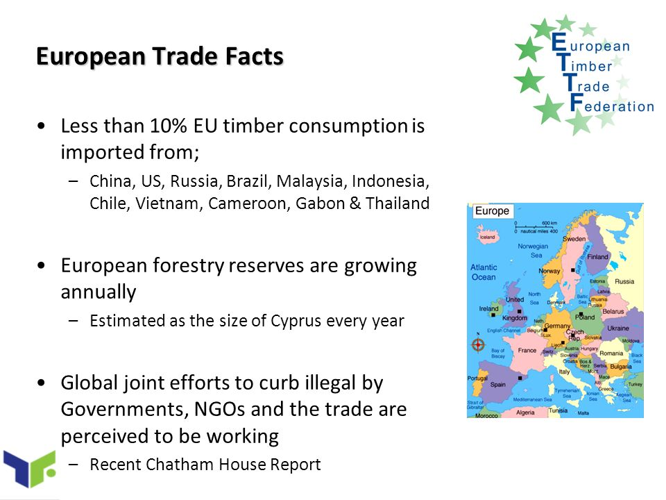 European Trade Facts Less than 10% EU timber consumption is imported from; –China, US, Russia, Brazil, Malaysia, Indonesia, Chile, Vietnam, Cameroon, Gabon & Thailand European forestry reserves are growing annually –Estimated as the size of Cyprus every year Global joint efforts to curb illegal by Governments, NGOs and the trade are perceived to be working –Recent Chatham House Report