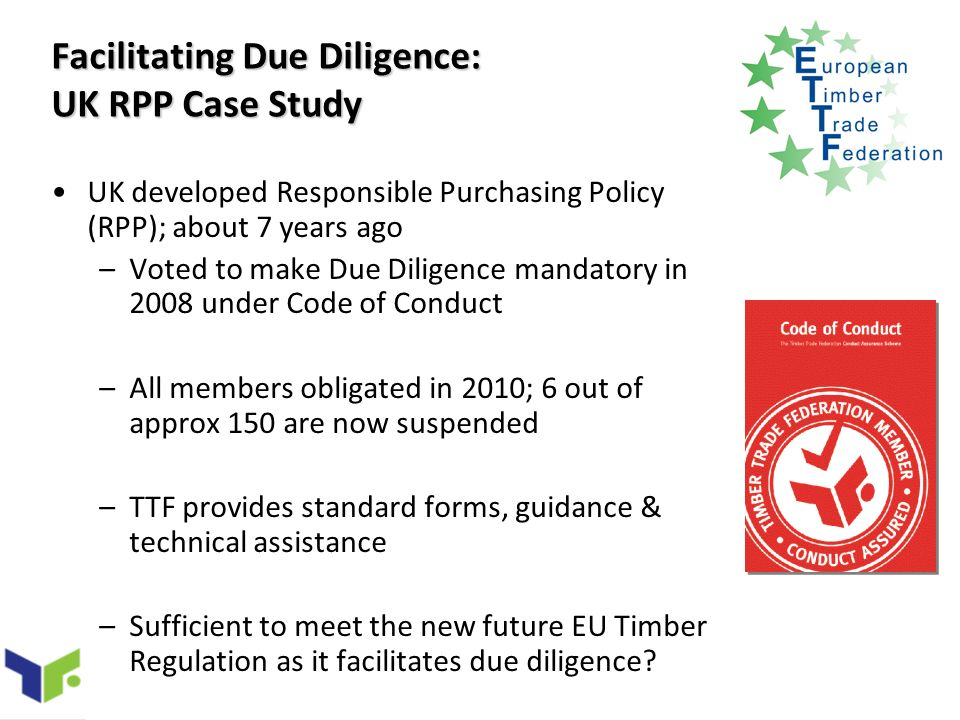 Facilitating Due Diligence: UK RPP Case Study UK developed Responsible Purchasing Policy (RPP); about 7 years ago –Voted to make Due Diligence mandatory in 2008 under Code of Conduct –All members obligated in 2010; 6 out of approx 150 are now suspended –TTF provides standard forms, guidance & technical assistance –Sufficient to meet the new future EU Timber Regulation as it facilitates due diligence