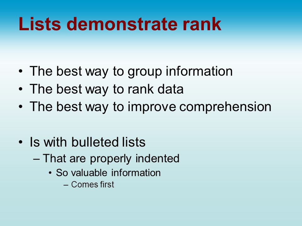 Lists demonstrate rank The best way to group information The best way to rank data The best way to improve comprehension Is with bulleted lists –That are properly indented So valuable information –Comes first