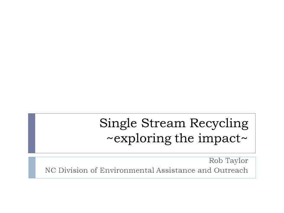 Single Stream Recycling ~exploring the impact~ Rob Taylor NC Division of Environmental Assistance and Outreach