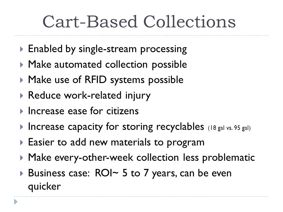 Cart-Based Collections Enabled by single-stream processing Make automated collection possible Make use of RFID systems possible Reduce work-related injury Increase ease for citizens Increase capacity for storing recyclables (18 gal vs.