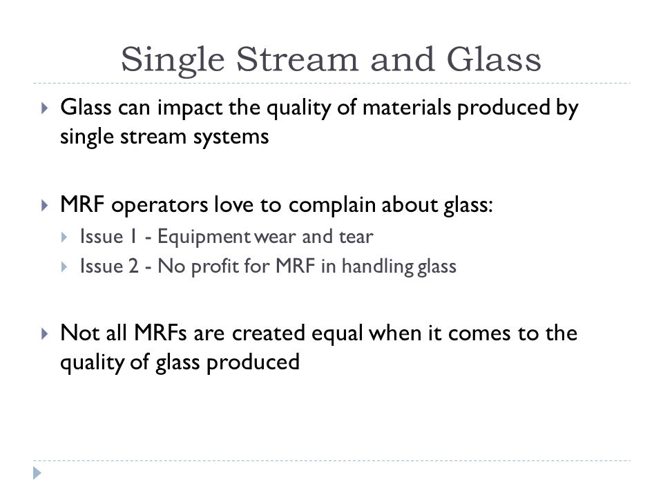Single Stream and Glass Glass can impact the quality of materials produced by single stream systems MRF operators love to complain about glass: Issue 1 - Equipment wear and tear Issue 2 - No profit for MRF in handling glass Not all MRFs are created equal when it comes to the quality of glass produced