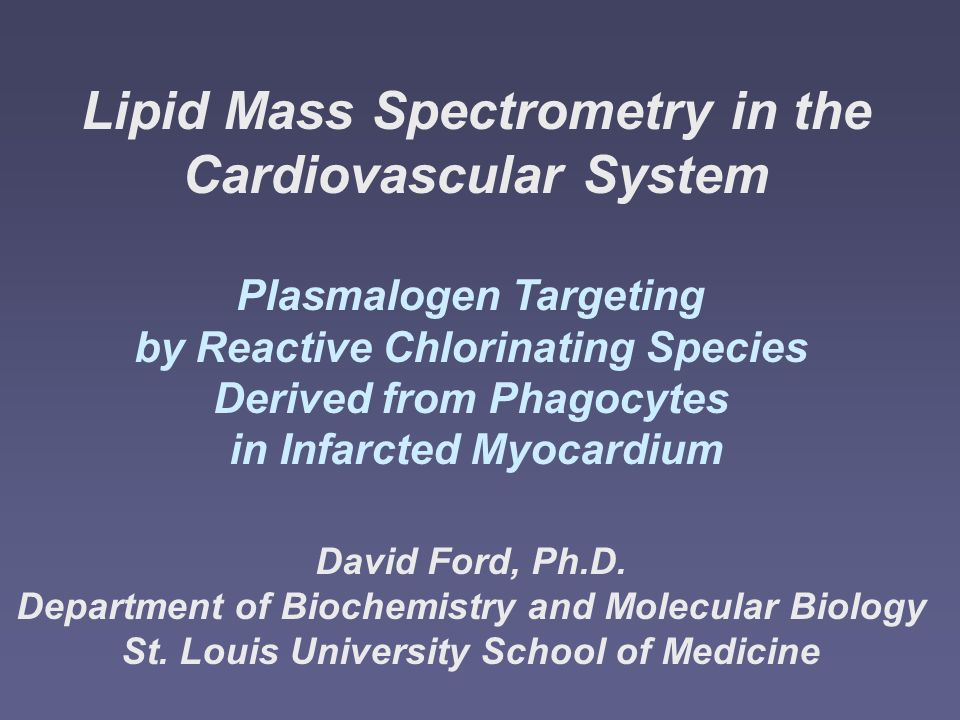 Lipid Mass Spectrometry in the Cardiovascular System Plasmalogen Targeting by Reactive Chlorinating Species Derived from Phagocytes in Infarcted Myocardium David Ford, Ph.D.