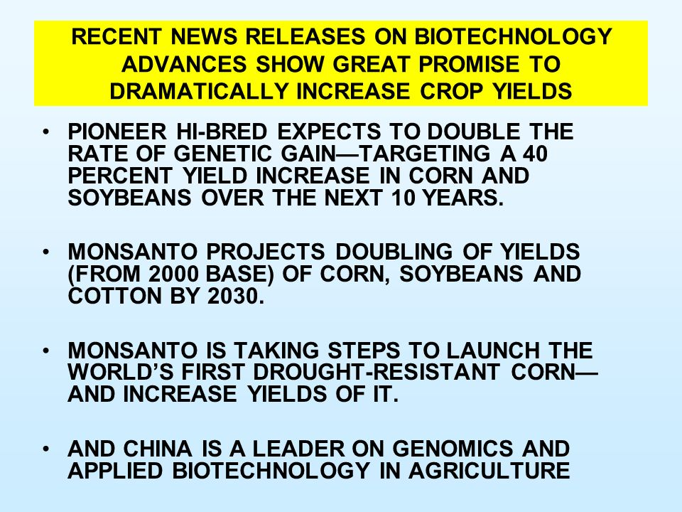 RECENT NEWS RELEASES ON BIOTECHNOLOGY ADVANCES SHOW GREAT PROMISE TO DRAMATICALLY INCREASE CROP YIELDS PIONEER HI-BRED EXPECTS TO DOUBLE THE RATE OF GENETIC GAINTARGETING A 40 PERCENT YIELD INCREASE IN CORN AND SOYBEANS OVER THE NEXT 10 YEARS.