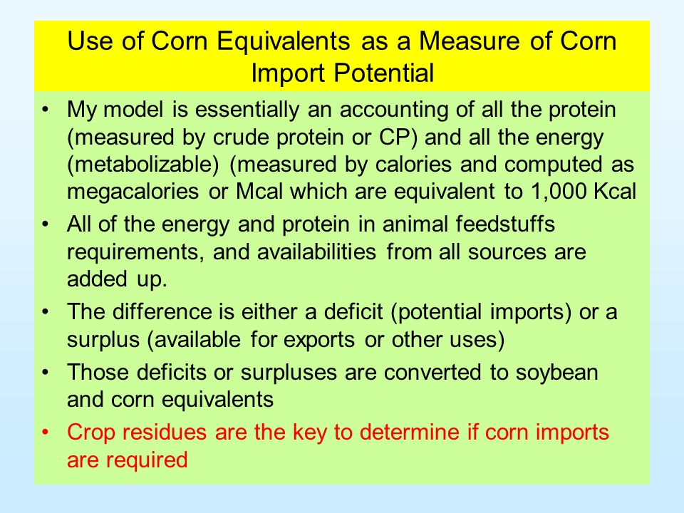 Use of Corn Equivalents as a Measure of Corn Import Potential My model is essentially an accounting of all the protein (measured by crude protein or CP) and all the energy (metabolizable) (measured by calories and computed as megacalories or Mcal which are equivalent to 1,000 Kcal All of the energy and protein in animal feedstuffs requirements, and availabilities from all sources are added up.