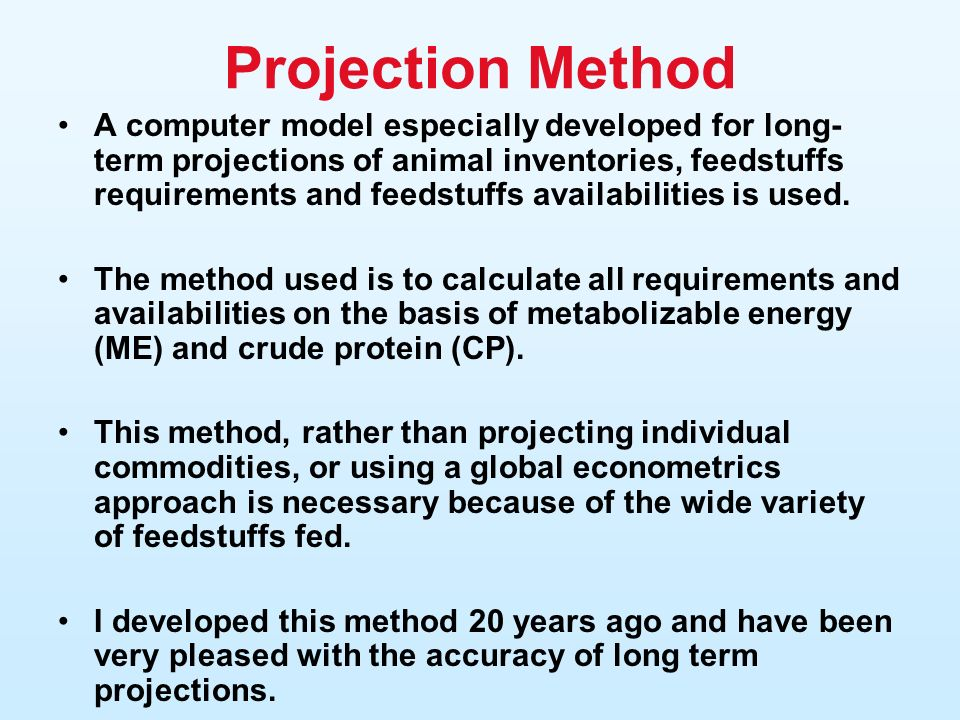Projection Method A computer model especially developed for long- term projections of animal inventories, feedstuffs requirements and feedstuffs availabilities is used.