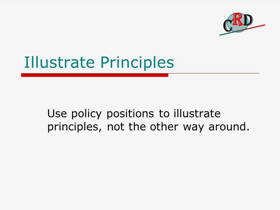 Illustrate Principles Use policy positions to illustrate principles, not the other way around.