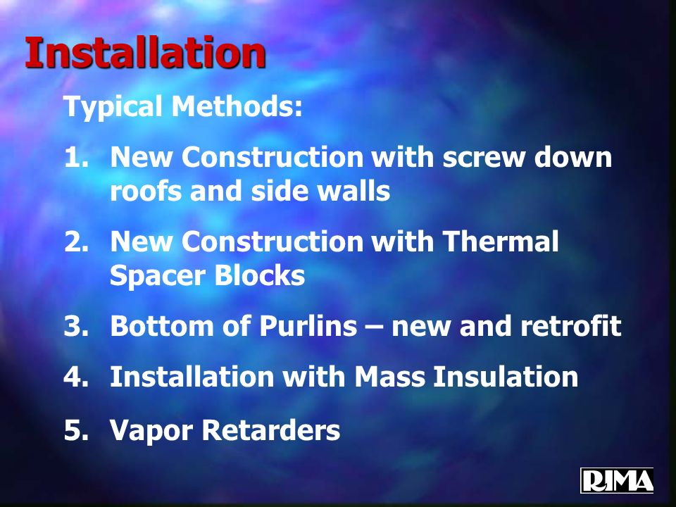 Installation Typical Methods: 1.New Construction with screw down roofs and side walls 2.New Construction with Thermal Spacer Blocks 3.Bottom of Purlins – new and retrofit 4.Installation with Mass Insulation 5.Vapor Retarders