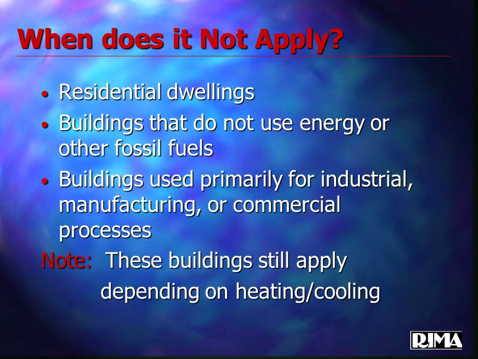 Residential dwellings Residential dwellings Buildings that do not use energy or other fossil fuels Buildings that do not use energy or other fossil fuels Buildings used primarily for industrial, manufacturing, or commercial processes Buildings used primarily for industrial, manufacturing, or commercial processes Note: These buildings still apply depending on heating/cooling depending on heating/cooling When does it Not Apply
