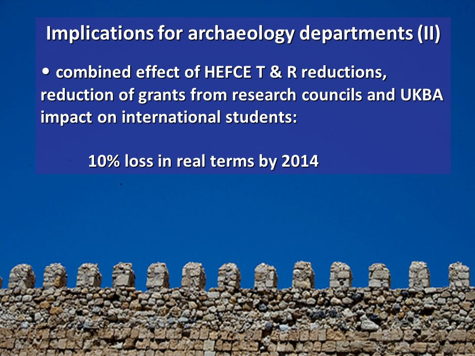Implications for archaeology departments (II) combined effect of HEFCE T & R reductions, reduction of grants from research councils and UKBA impact on international students: 10% loss in real terms by 2014 combined effect of HEFCE T & R reductions, reduction of grants from research councils and UKBA impact on international students: 10% loss in real terms by 2014