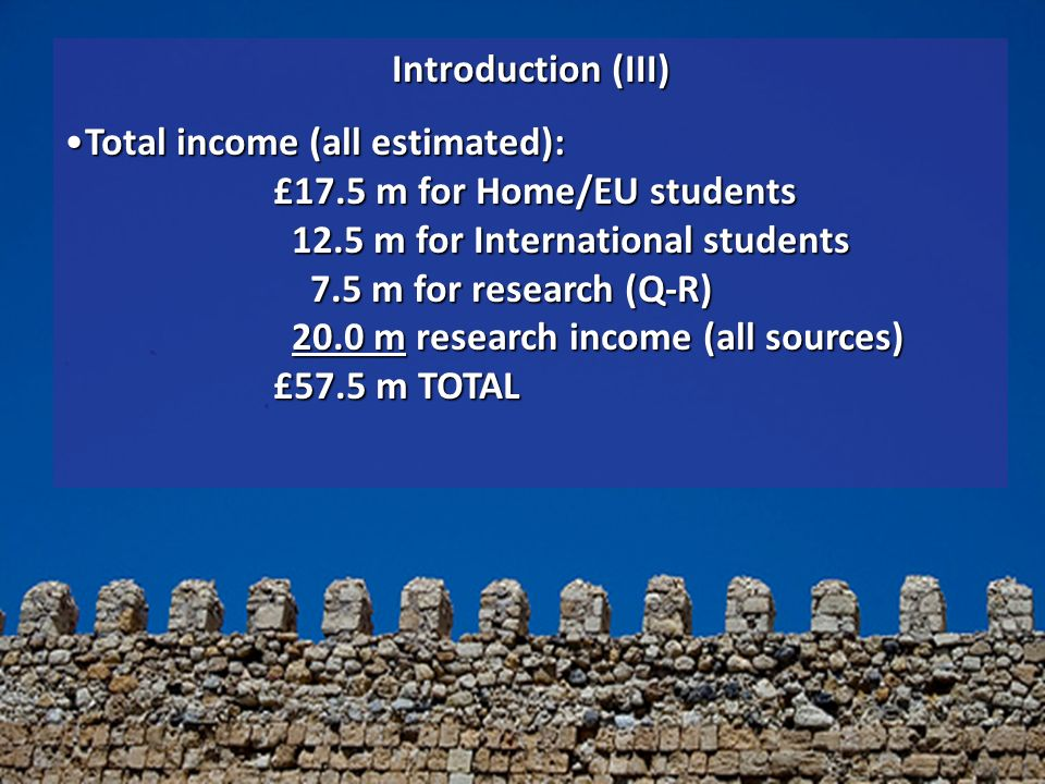 Introduction (III) Total income (all estimated): £17.5 m for Home/EU students 12.5 m for International students 7.5 m for research (Q-R) 20.0 m research income (all sources) £57.5 m TOTALTotal income (all estimated): £17.5 m for Home/EU students 12.5 m for International students 7.5 m for research (Q-R) 20.0 m research income (all sources) £57.5 m TOTAL