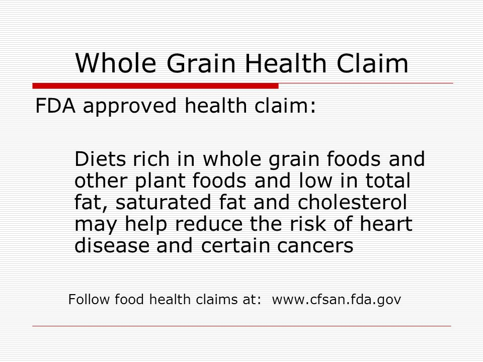 Whole Grain Health Claim FDA approved health claim: Diets rich in whole grain foods and other plant foods and low in total fat, saturated fat and cholesterol may help reduce the risk of heart disease and certain cancers Follow food health claims at: