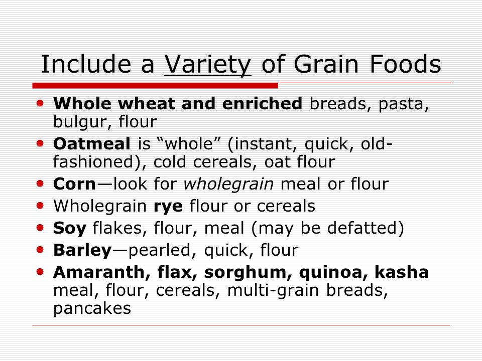 Include a Variety of Grain Foods Whole wheat and enriched breads, pasta, bulgur, flour Oatmeal is whole (instant, quick, old- fashioned), cold cereals, oat flour Cornlook for wholegrain meal or flour Wholegrain rye flour or cereals Soy flakes, flour, meal (may be defatted) Barleypearled, quick, flour Amaranth, flax, sorghum, quinoa, kasha meal, flour, cereals, multi-grain breads, pancakes
