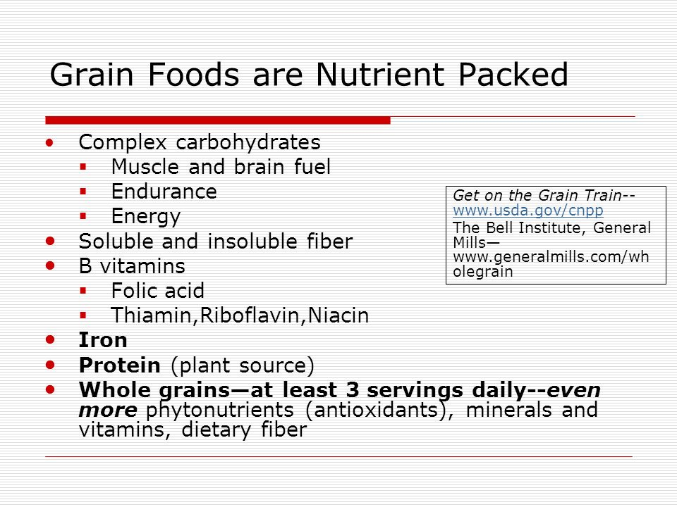 Grain Foods are Nutrient Packed Complex carbohydrates Muscle and brain fuel Endurance Energy Soluble and insoluble fiber B vitamins Folic acid Thiamin,Riboflavin,Niacin Iron Protein (plant source) Whole grainsat least 3 servings daily--even more phytonutrients (antioxidants), minerals and vitamins, dietary fiber Get on the Grain Train The Bell Institute, General Mills   olegrain