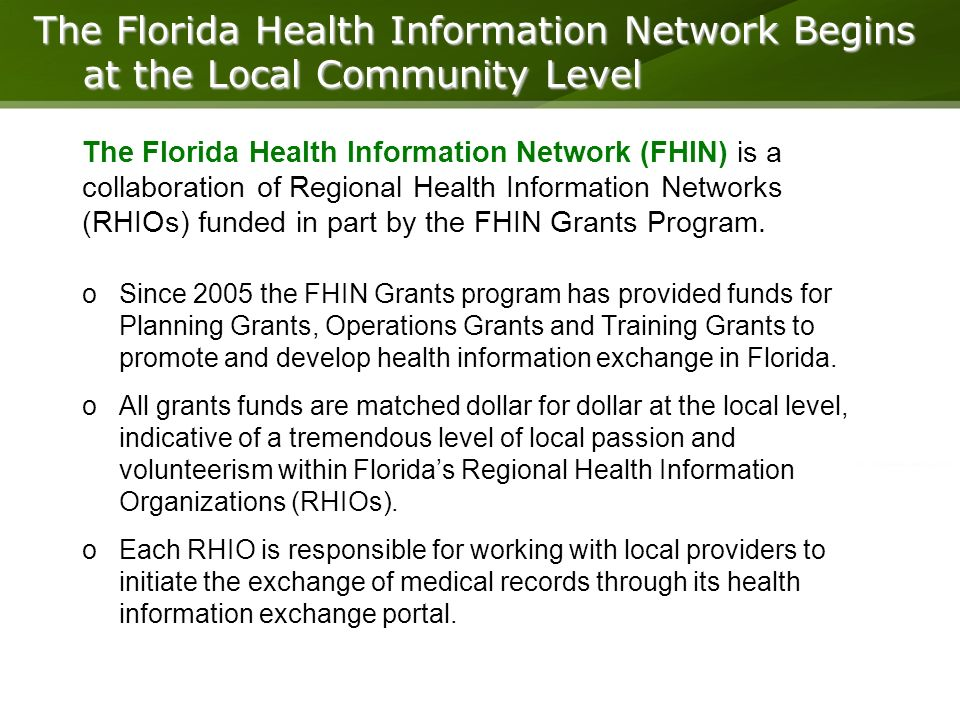 15 The Florida Health Information Network Begins at the Local Community Level oSince 2005 the FHIN Grants program has provided funds for Planning Grants, Operations Grants and Training Grants to promote and develop health information exchange in Florida.