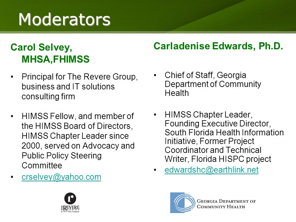 Moderators Carol Selvey, MHSA,FHIMSS Principal for The Revere Group, business and IT solutions consulting firm HIMSS Fellow, and member of the HIMSS Board of Directors, HIMSS Chapter Leader since 2000, served on Advocacy and Public Policy Steering Committee crselvey@yahoo.com Carladenise Edwards, Ph.D.