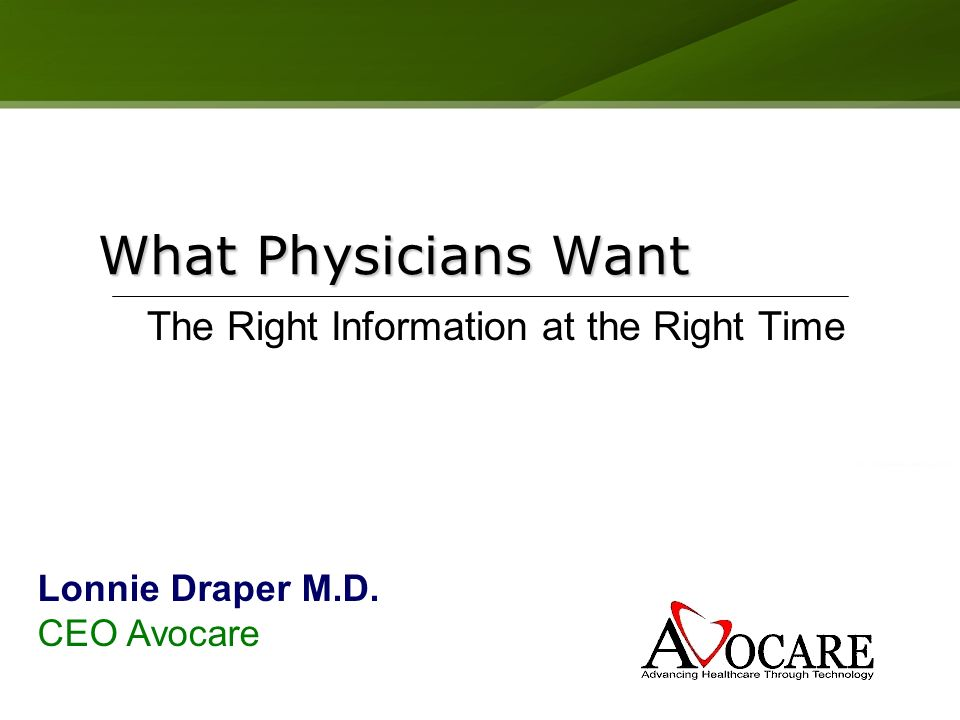 What Physicians Want The Right Information at the Right Time Lonnie Draper M.D. CEO Avocare