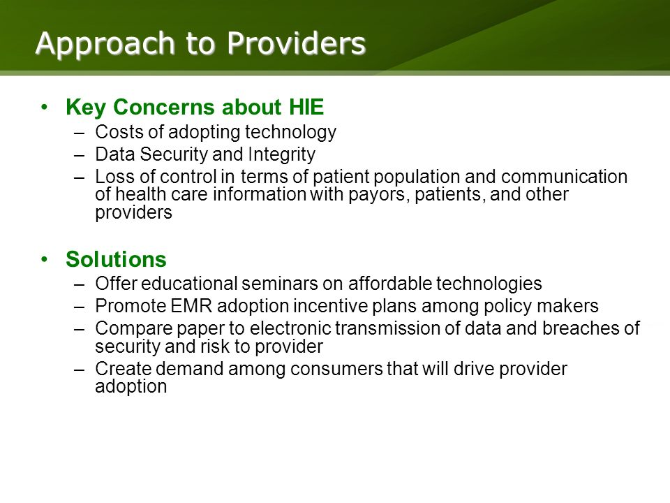 Key Concerns about HIE –Costs of adopting technology –Data Security and Integrity –Loss of control in terms of patient population and communication of health care information with payors, patients, and other providers Solutions –Offer educational seminars on affordable technologies –Promote EMR adoption incentive plans among policy makers –Compare paper to electronic transmission of data and breaches of security and risk to provider –Create demand among consumers that will drive provider adoption Approach to Providers