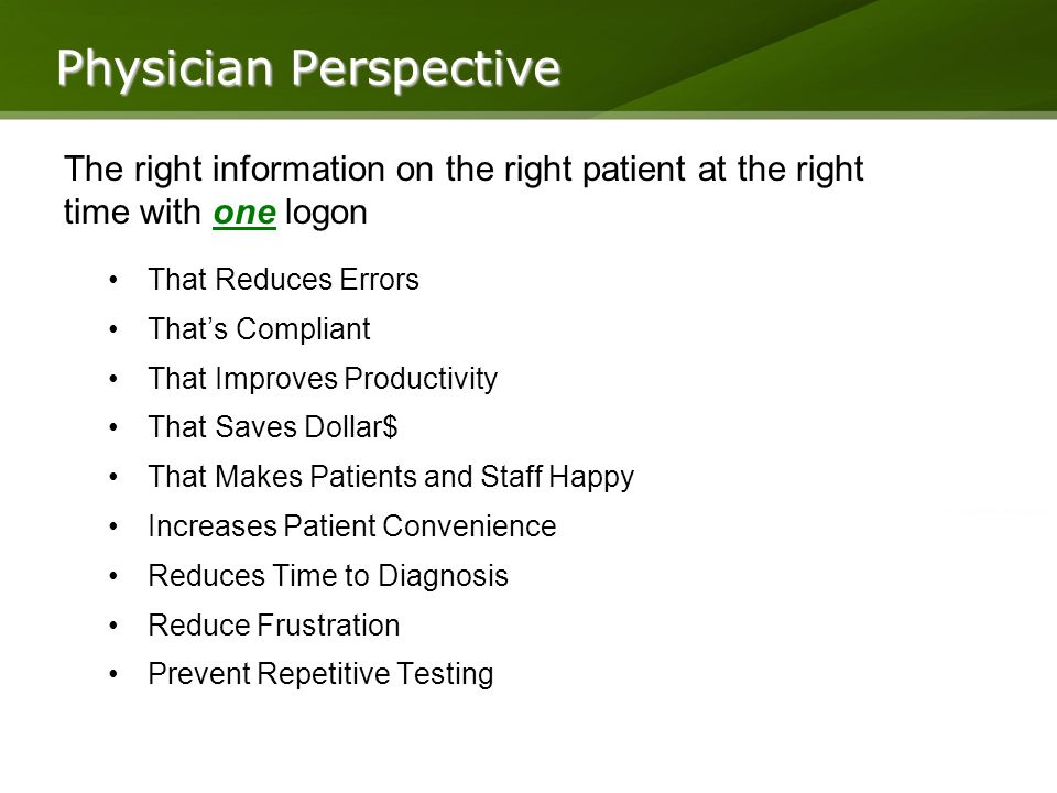 Physician Perspective That Reduces Errors Thats Compliant That Improves Productivity That Saves Dollar$ That Makes Patients and Staff Happy Increases Patient Convenience Reduces Time to Diagnosis Reduce Frustration Prevent Repetitive Testing The right information on the right patient at the right time with one logon