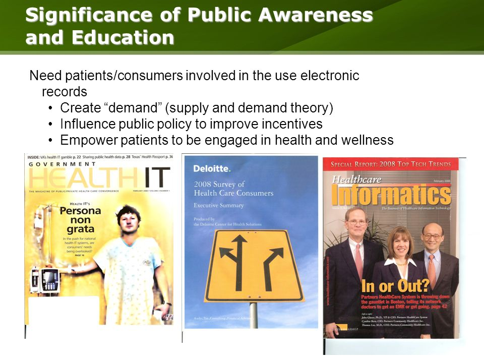 Need patients/consumers involved in the use electronic records Create demand (supply and demand theory) Influence public policy to improve incentives Empower patients to be engaged in health and wellness Significance of Public Awareness and Education