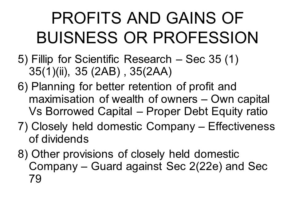 PROFITS AND GAINS OF BUISNESS OR PROFESSION 5) Fillip for Scientific Research – Sec 35 (1) 35(1)(ii), 35 (2AB), 35(2AA) 6) Planning for better retention of profit and maximisation of wealth of owners – Own capital Vs Borrowed Capital – Proper Debt Equity ratio 7) Closely held domestic Company – Effectiveness of dividends 8) Other provisions of closely held domestic Company – Guard against Sec 2(22e) and Sec 79