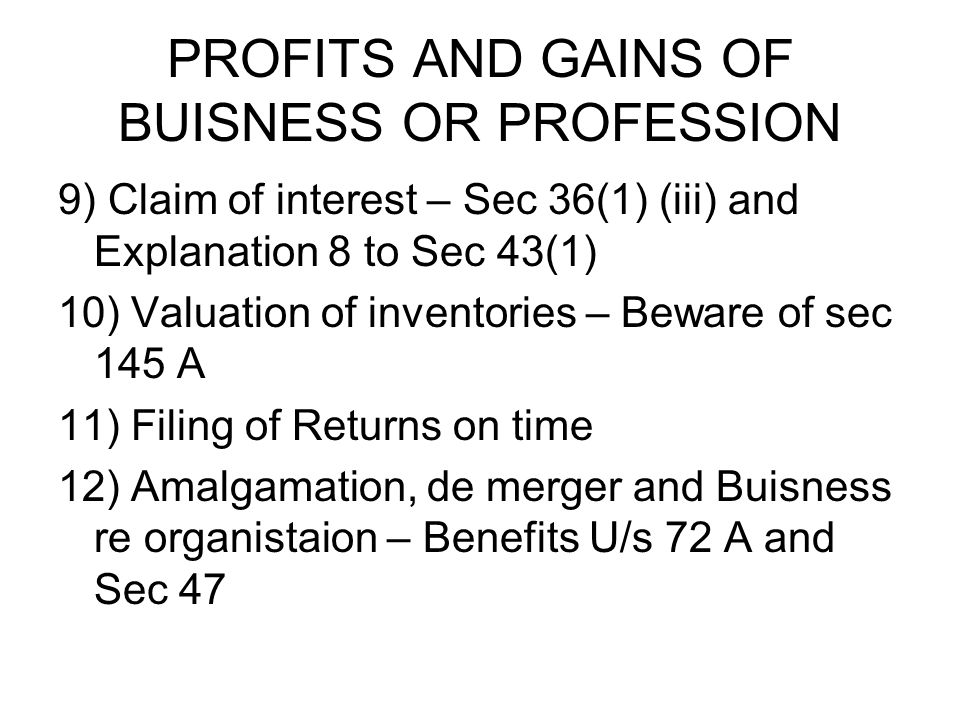PROFITS AND GAINS OF BUISNESS OR PROFESSION 9) Claim of interest – Sec 36(1) (iii) and Explanation 8 to Sec 43(1) 10) Valuation of inventories – Beware of sec 145 A 11) Filing of Returns on time 12) Amalgamation, de merger and Buisness re organistaion – Benefits U/s 72 A and Sec 47