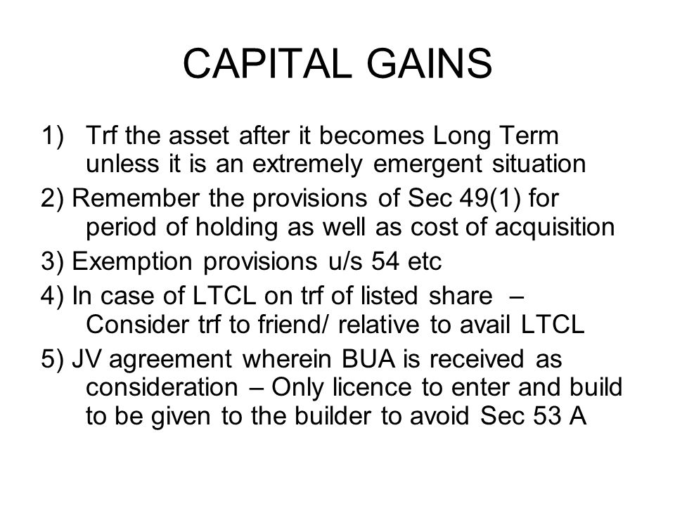 CAPITAL GAINS 1)Trf the asset after it becomes Long Term unless it is an extremely emergent situation 2) Remember the provisions of Sec 49(1) for period of holding as well as cost of acquisition 3) Exemption provisions u/s 54 etc 4) In case of LTCL on trf of listed share – Consider trf to friend/ relative to avail LTCL 5) JV agreement wherein BUA is received as consideration – Only licence to enter and build to be given to the builder to avoid Sec 53 A