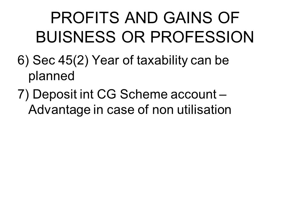 PROFITS AND GAINS OF BUISNESS OR PROFESSION 6) Sec 45(2) Year of taxability can be planned 7) Deposit int CG Scheme account – Advantage in case of non utilisation